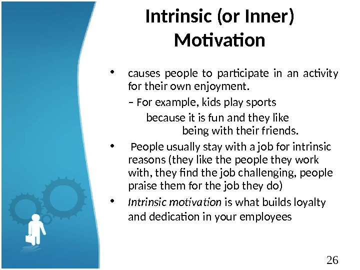 26 Intrinsic (or Inner) Motivation • causes people to participate in an activity for their