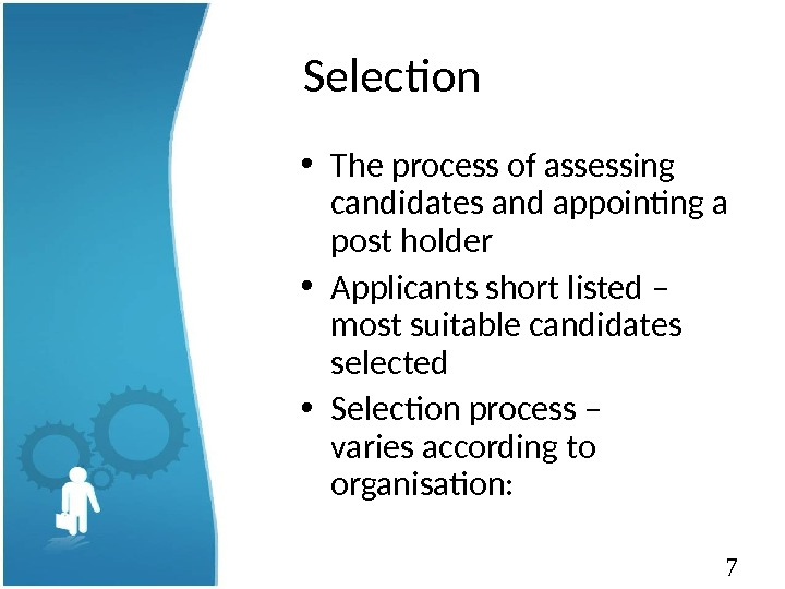 7 Selection • The process of assessing candidates and appointing a post holder • Applicants