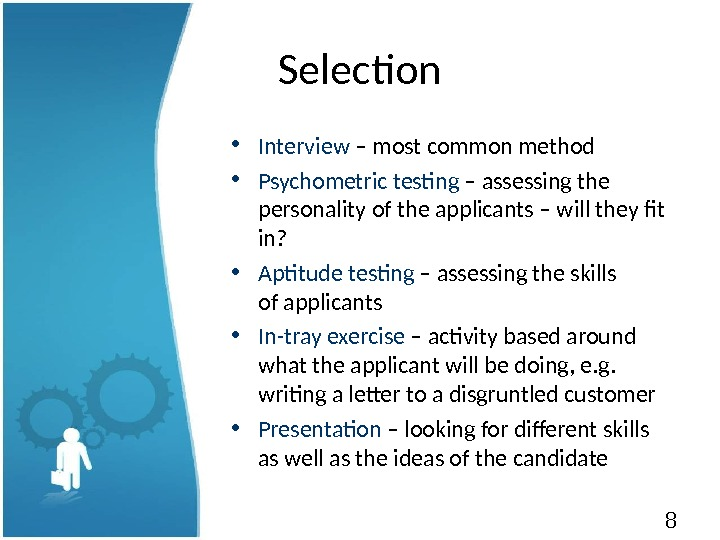 8 Selection • Interview – most common method • Psychometric testing – assessing the personality