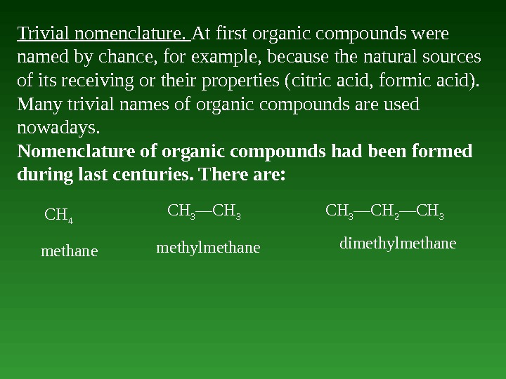 Trivial nomenclature.  At first organic compounds were named by chance, for example, because the natural