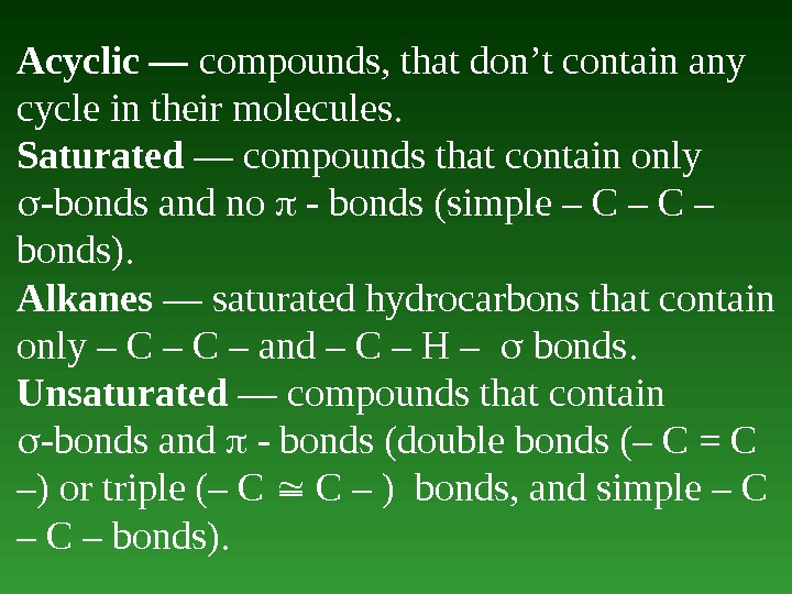 Acyclic — compounds, that don't contain any cycle in their molecules.  Saturated — compounds that