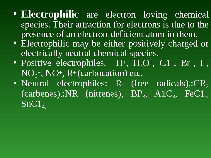• Electrophilic  are electron loving chemical species. Their attraction for electrons is due to