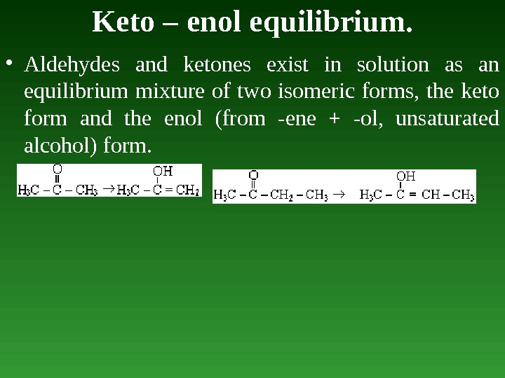 Keto – enol equilibrium.  • Aldehydes and ketones exist in solution as an equilibrium mixture