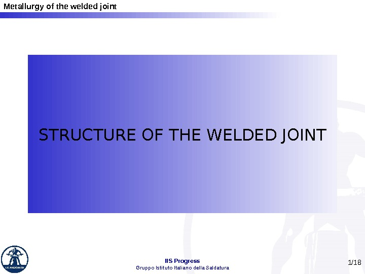 Metallurgy of the welded joint IIS Progress Gruppo Istituto Italiano della Saldatura 1 /18 STRUCTURE OF