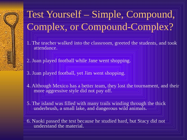 Test Yourself – Simple, Compound,  Complex, or Compound-Complex? 1. The teacher walked into the classroom,
