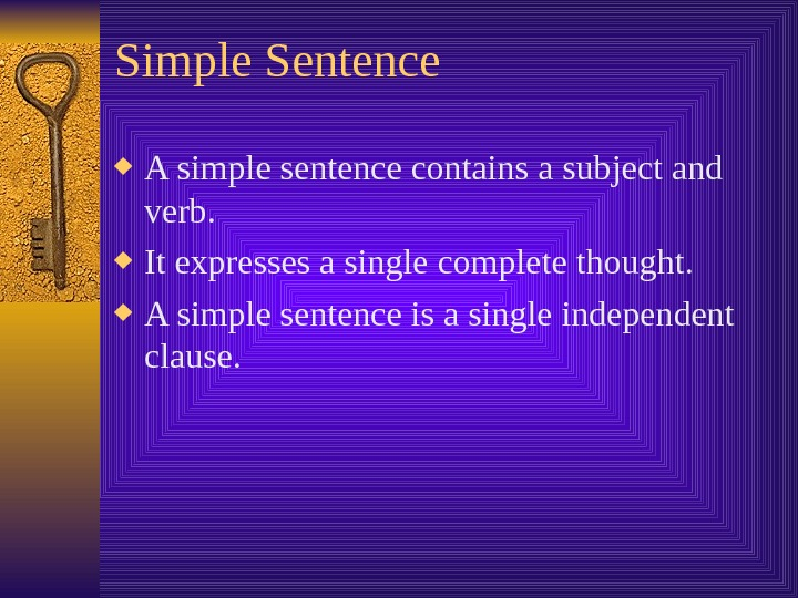 Simple Sentence A simple sentence contains a subject and verb.  It expresses a single complete