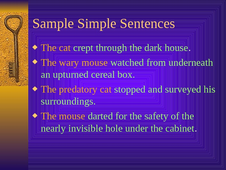 Sample Simple Sentences The cat  crept through the dark house.  The wary mouse