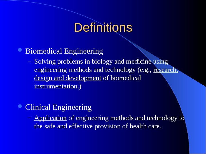Definitions Biomedical Engineering – Solving problems in biology and medicine using engineering methods and technology (e.