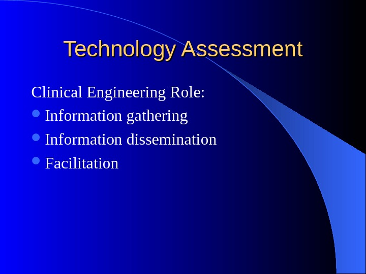 Technology Assessment Clinical Engineering Role:  Information gathering Information dissemination Facilitation