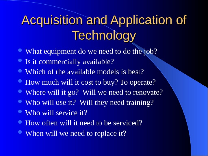 Acquisition and Application of Technology What equipment do we need to do the job?  Is
