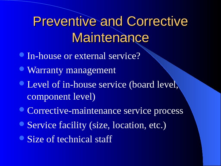 Preventive and Corrective Maintenance In-house or external service?  Warranty management Level of in-house service (board