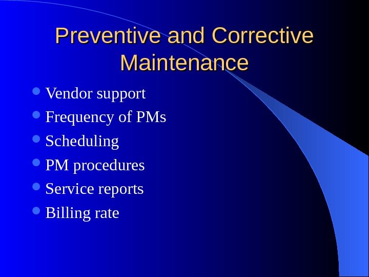 Preventive and Corrective Maintenance Vendor support Frequency of PMs Scheduling PM procedures Service reports Billing rate