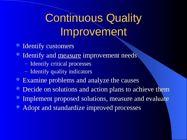 Continuous Quality Improvement Identify customers Identify and measure improvement needs – Identify critical processes – Identify