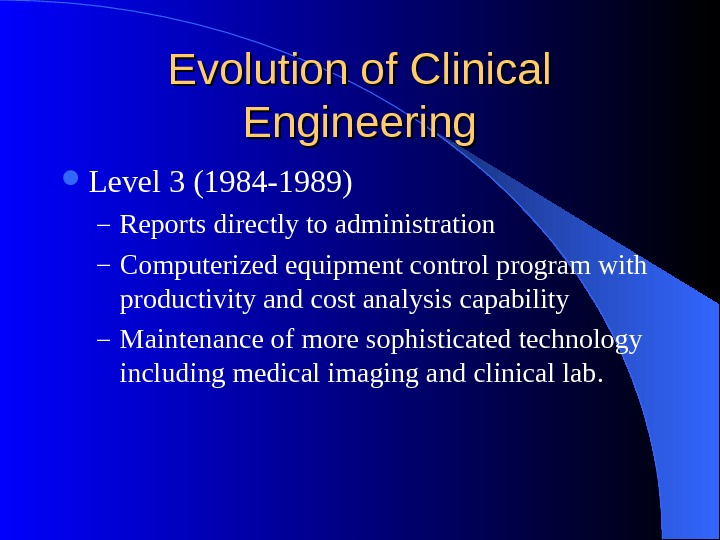 Evolution of Clinical Engineering Level 3 (1984 -1989) – Reports directly to administration – Computerized equipment