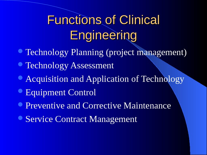 Functions of Clinical Engineering Technology Planning (project management) Technology Assessment Acquisition and Application of Technology Equipment