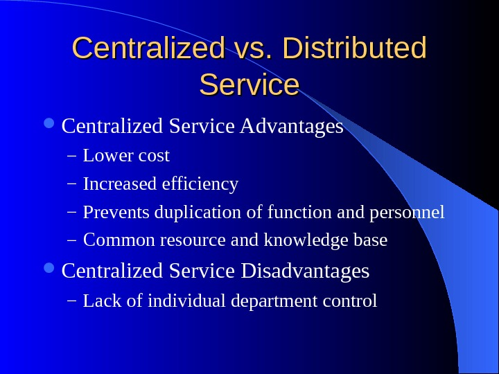 Centralized vs. Distributed Service Centralized Service Advantages – Lower cost – Increased efficiency – Prevents duplication