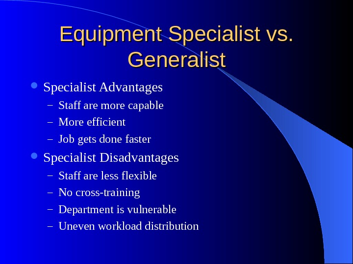 Equipment Specialist vs.  Generalist Specialist Advantages – Staff are more capable – More efficient –