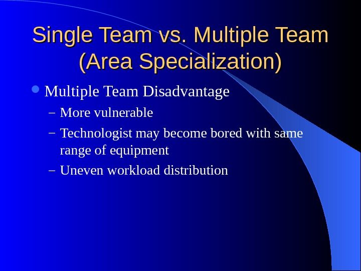 Single Team vs. Multiple Team (Area Specialization) Multiple Team Disadvantage – More vulnerable – Technologist may