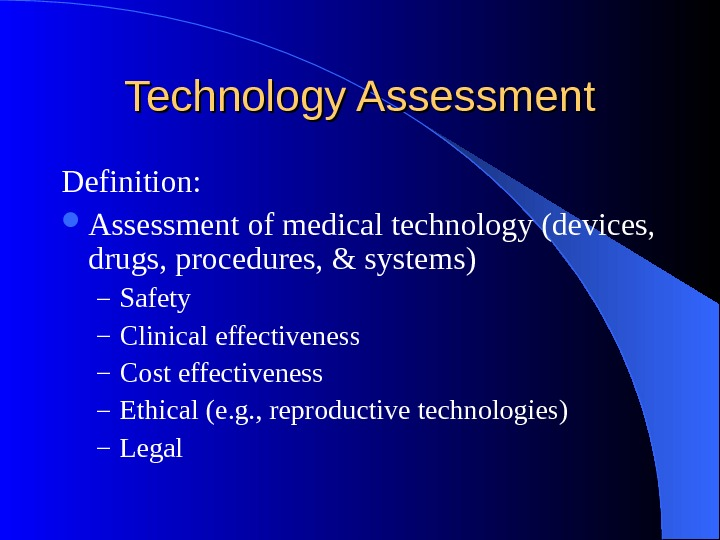 Technology Assessment Definition:  Assessment of medical technology (devices,  drugs, procedures, & systems) – Safety