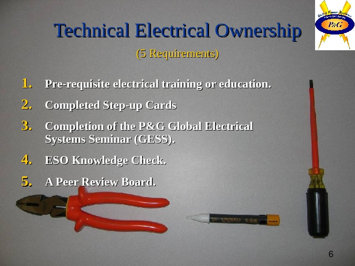 6 Technical Electrical Ownership (5 Requirements) 1. 1. Pre-requisite electrical training or education. 2. 2. Completed