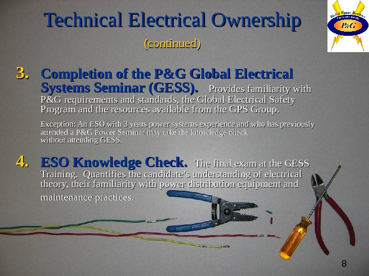 8 Technical Electrical Ownership (continued) 3. 3. Completion of the P&G Global Electrical Systems Seminar (GESS).