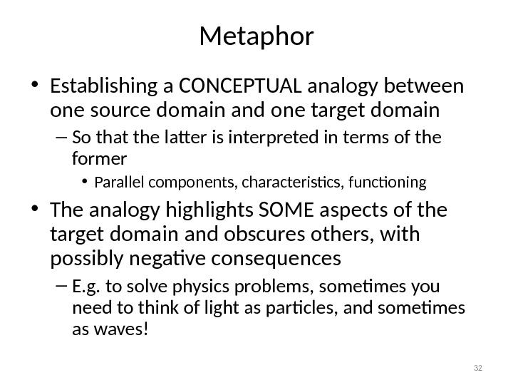 Metaphor • Establishing a CONCEPTUAL analogy between one source domain and one target domain – So