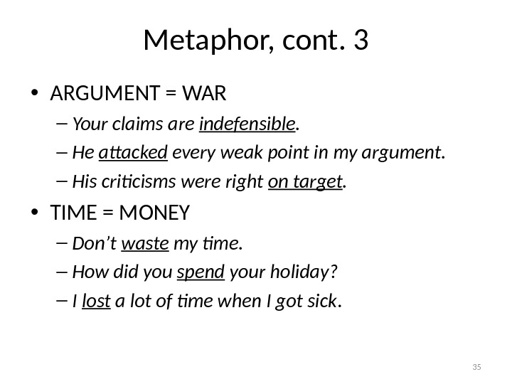 Metaphor, cont. 3 • ARGUMENT = WAR – Your claims are indefensible. – He attacked every