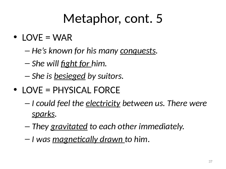 Metaphor, cont. 5 • LOVE = WAR – He's known for his many conquests. – She