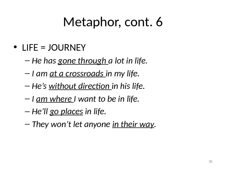 Metaphor, cont. 6 • LIFE = JOURNEY – He has gone through a lot in life.