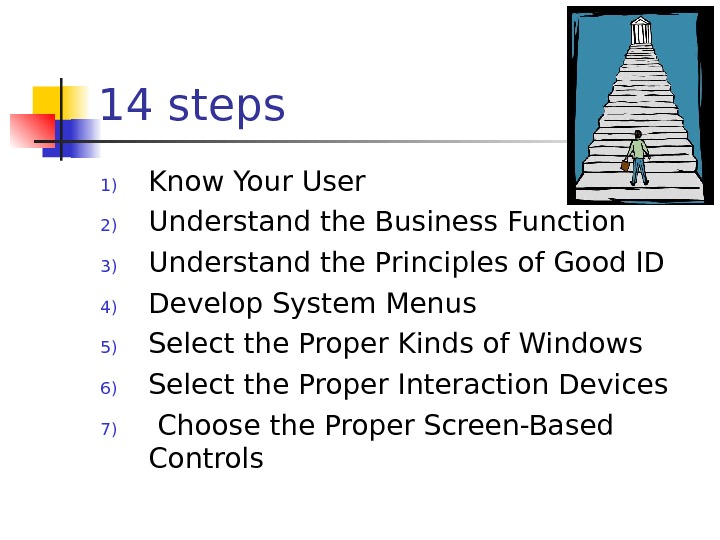 14 steps 1) Know Your User 2) Understand the Business Function 3) Understand the Principles of