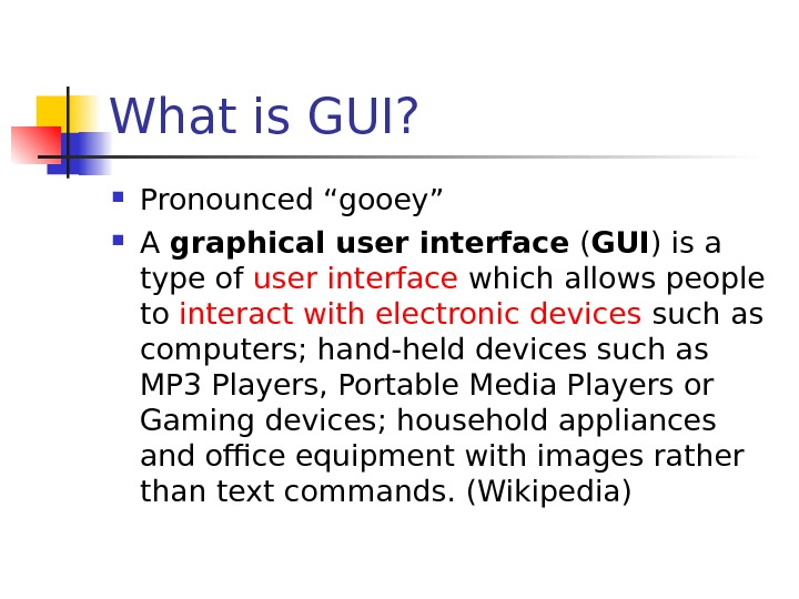 "What is GUI?  Pronounced ""gooey"" A graphical user interface ( GUI ) is a type"