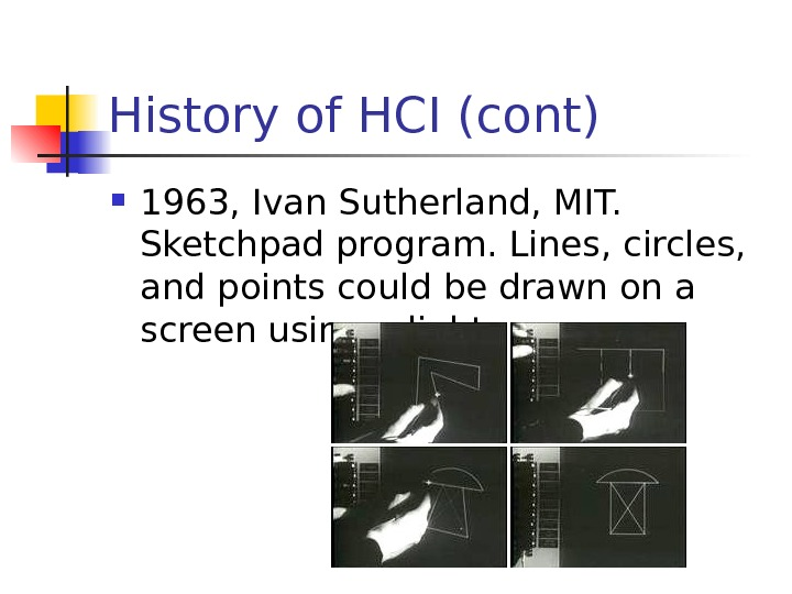 History of HCI (cont) 1963, Ivan Sutherland, MIT.  Sketchpad program. Lines, circles,  and points