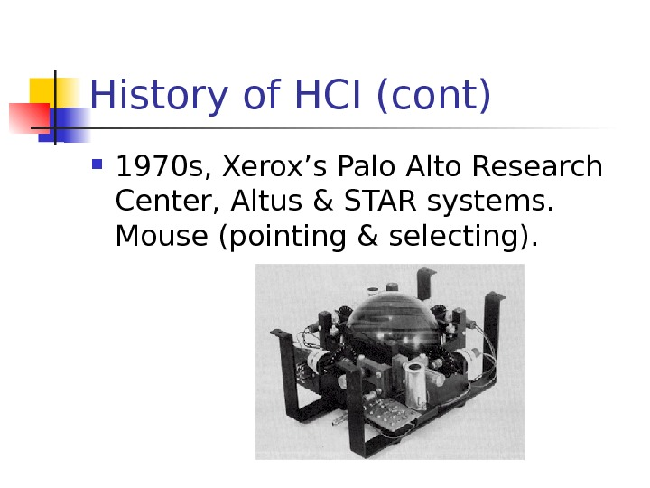 History of HCI (cont) 1970 s, Xerox's Palo Alto Research Center, Altus & STAR systems.
