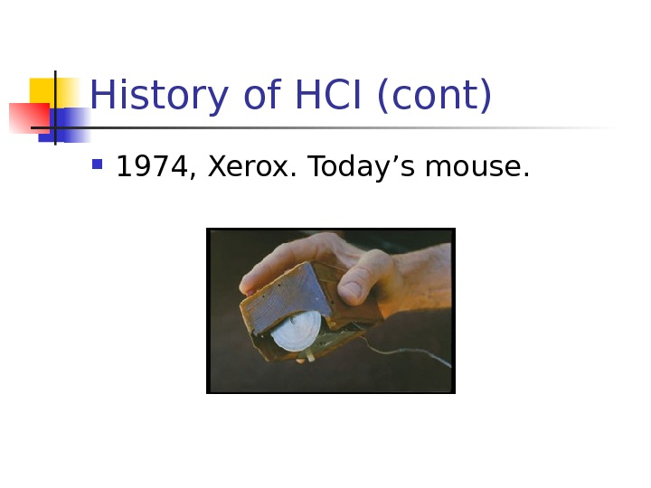 History of HCI (cont) 1974, Xerox. Today's mouse.