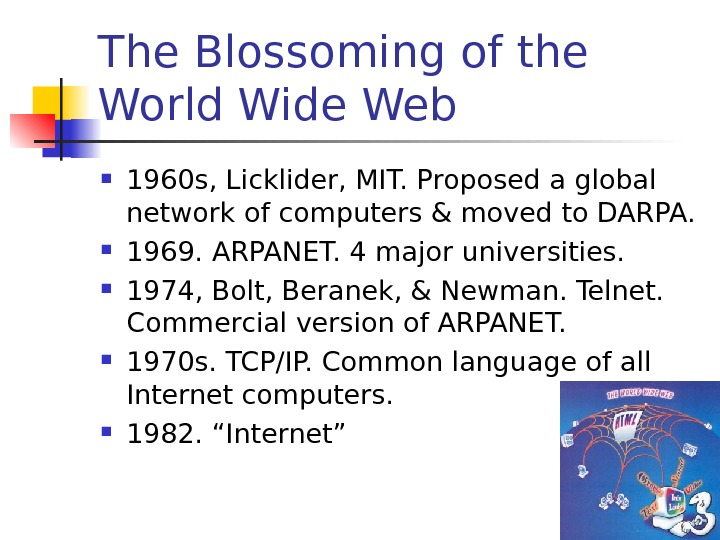 The Blossoming of the World Wide Web 1960 s, Licklider, MIT. Proposed a global network of