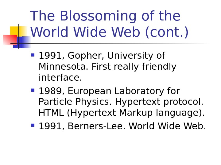 The Blossoming of the World Wide Web (cont. ) 1991, Gopher, University of Minnesota. First really