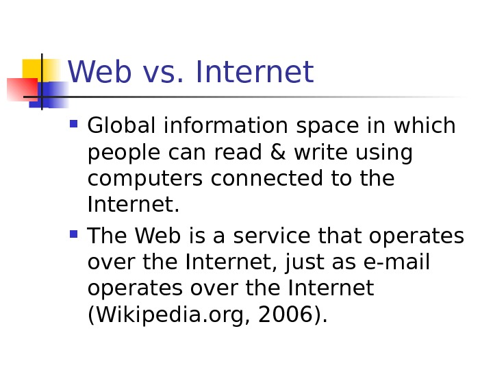 Web vs. Internet Global information space in which people can read & write using computers connected