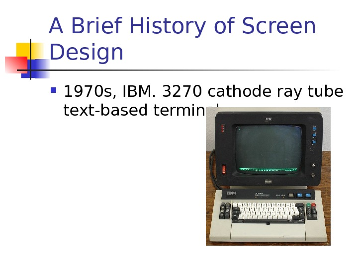 A Brief History of Screen Design 1970 s, IBM. 3270 cathode ray tube text-based terminal