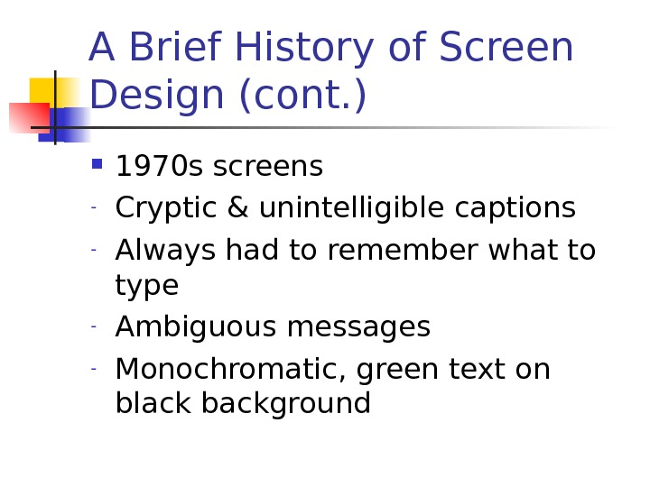 A Brief History of Screen Design (cont. ) 1970 s screens - Cryptic & unintelligible captions