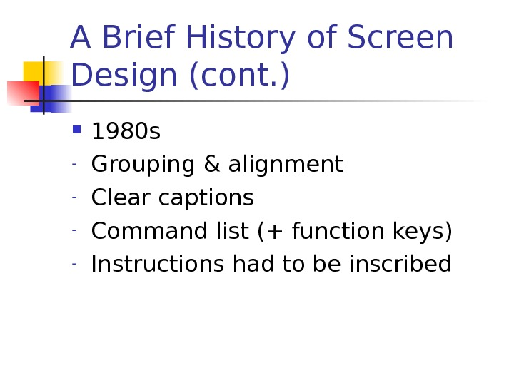 A Brief History of Screen Design (cont. ) 1980 s - Grouping & alignment - Clear