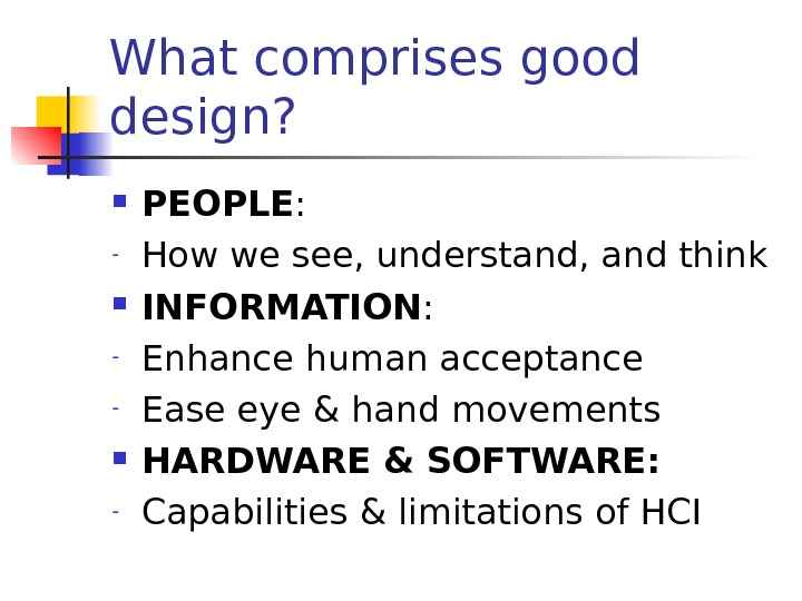 What comprises good design?  PEOPLE : - How we see, understand, and think INFORMATION :