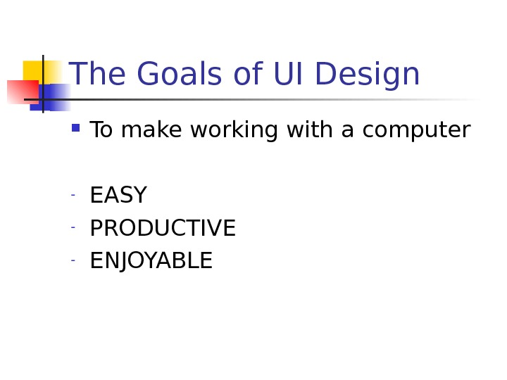The Goals of UI Design To make working with a computer - EASY - PRODUCTIVE -