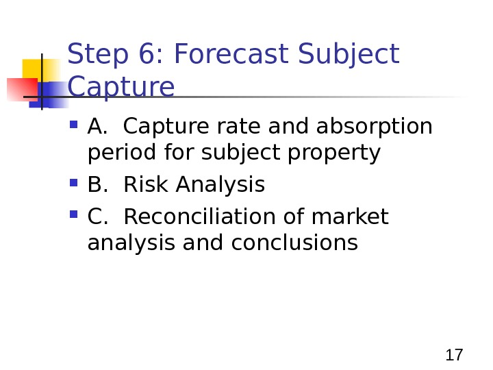 17 Step 6: Forecast Subject Capture A.  Capture rate and absorption period for subject property