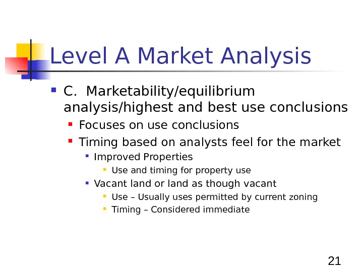 21 Level A Market Analysis C.  Marketability/equilibrium analysis/highest and best use conclusions Focuses on use