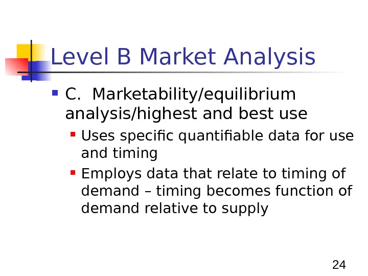 24 Level B Market Analysis C.  Marketability/equilibrium analysis/highest and best use Uses specific quantifiable data
