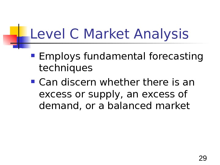 29 Level C Market Analysis Employs fundamental forecasting techniques Can discern whethere is an excess or