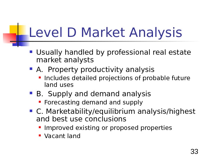 33 Level D Market Analysis Usually handled by professional real estate market analysts A.  Property