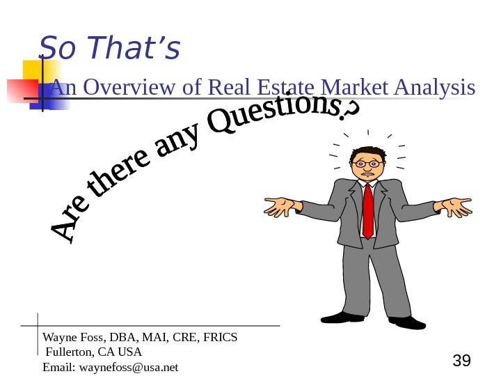 39 So That's  An Overview of Real Estate Market Analysis Wayne Foss, DBA, MAI, CRE,