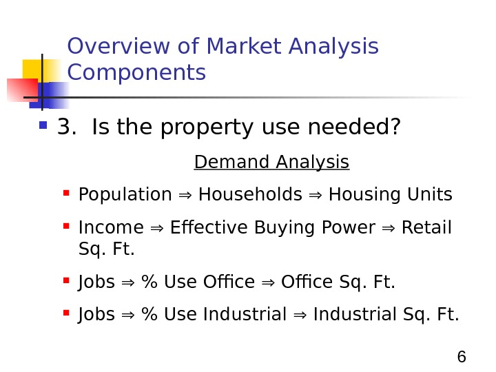 6 Overview of Market Analysis Components 3.  Is the property use needed? Demand Analysis Population