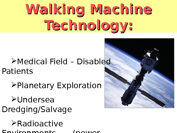 Walking Machine Technology:  Medical Field – Disabled Patients Planetary Exploration Undersea Dredging/Salvage Radioactive Environments (power